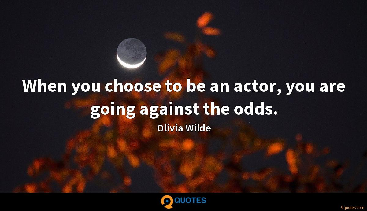 When you choose to be an actor, you are going against the odds.