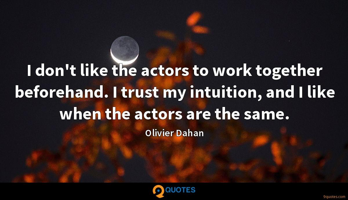 I don't like the actors to work together beforehand. I trust my intuition, and I like when the actors are the same.