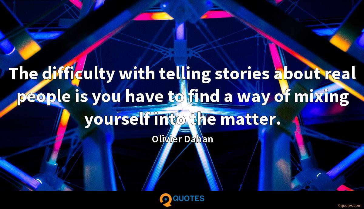 The difficulty with telling stories about real people is you have to find a way of mixing yourself into the matter.