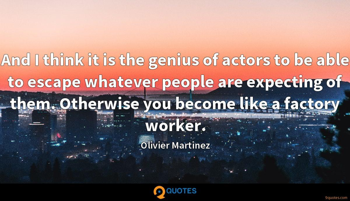 And I think it is the genius of actors to be able to escape whatever people are expecting of them. Otherwise you become like a factory worker.