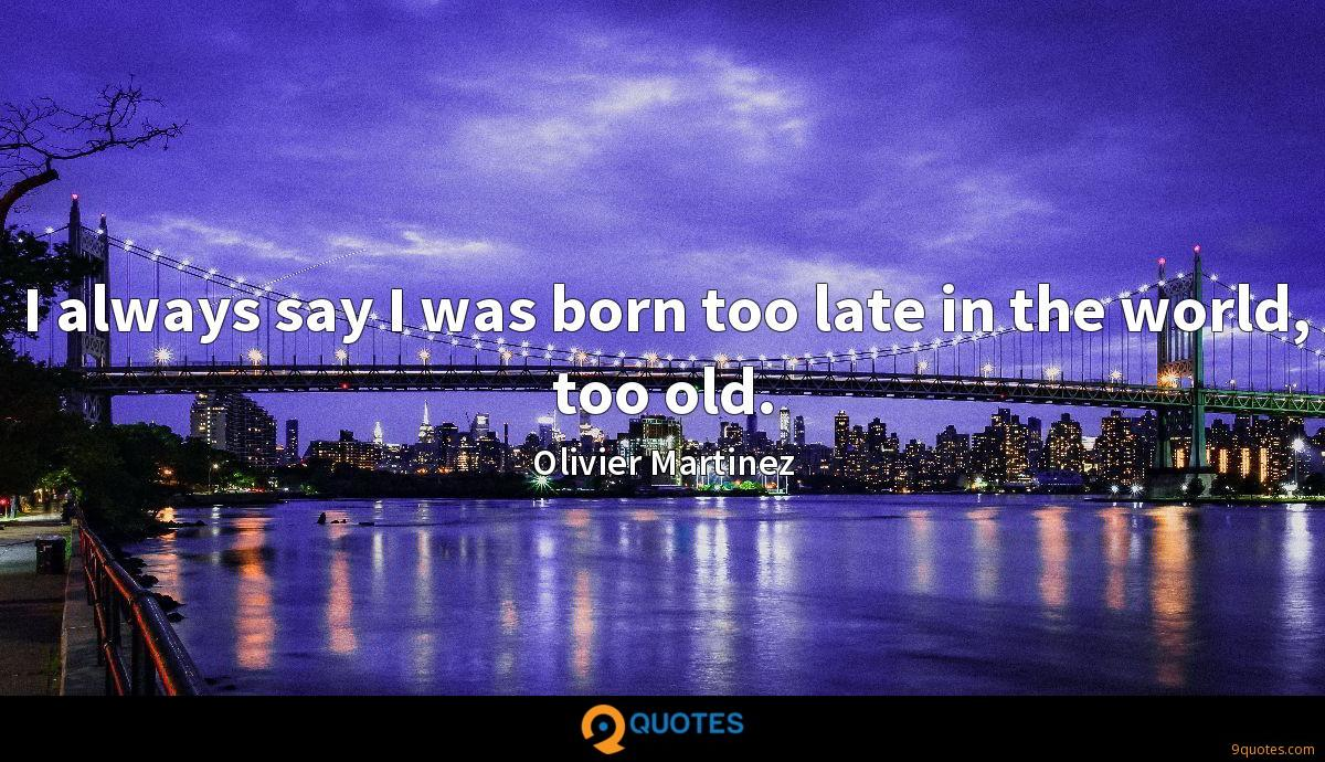 I always say I was born too late in the world, too old.