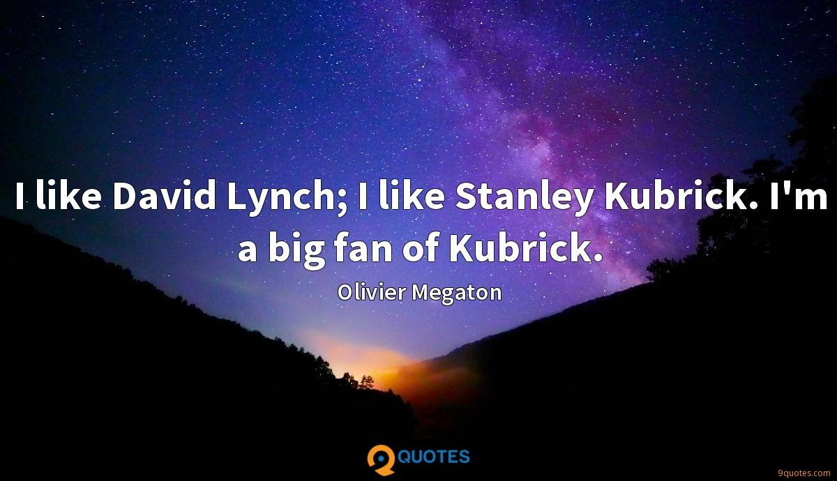 I like David Lynch; I like Stanley Kubrick. I'm a big fan of Kubrick.