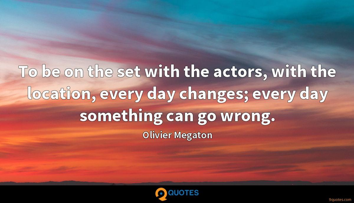 To be on the set with the actors, with the location, every day changes; every day something can go wrong.