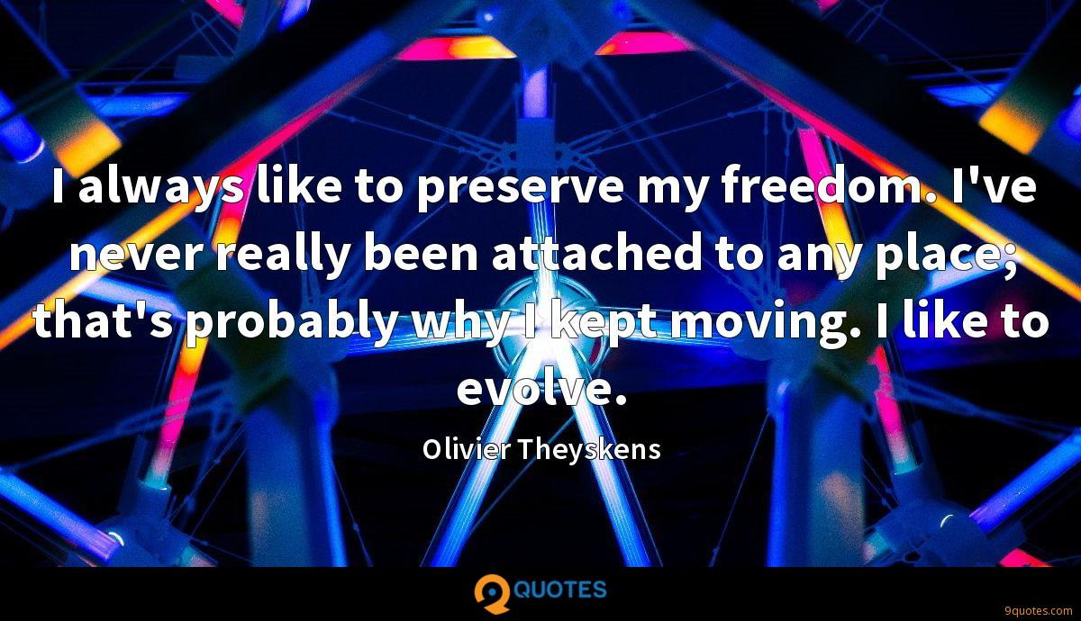I always like to preserve my freedom. I've never really been attached to any place; that's probably why I kept moving. I like to evolve.