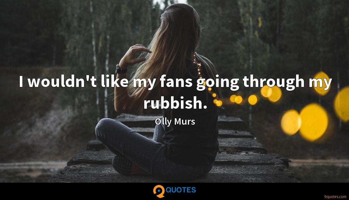 I wouldn't like my fans going through my rubbish.