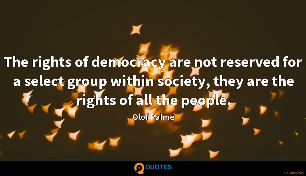 The rights of democracy are not reserved for a select group within society, they are the rights of all the people.