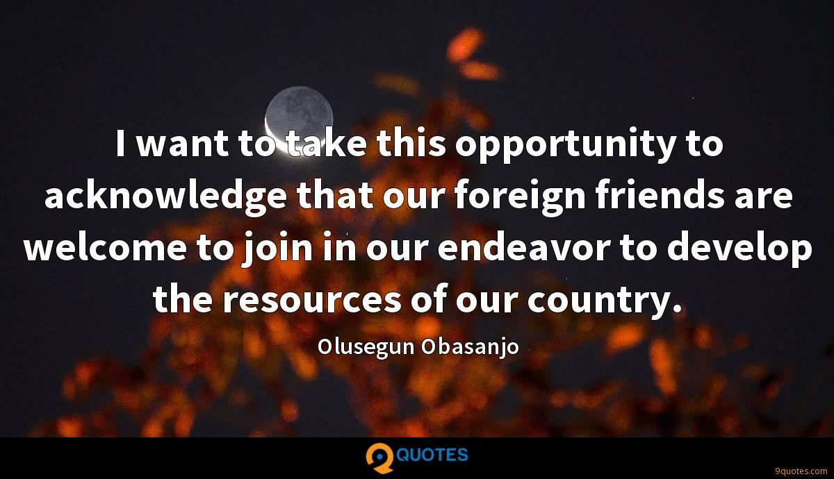 I want to take this opportunity to acknowledge that our foreign friends are welcome to join in our endeavor to develop the resources of our country.