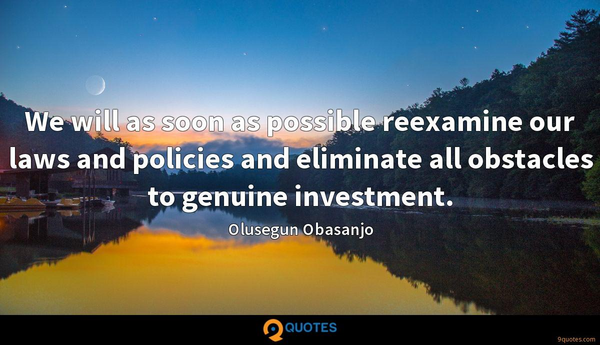 We will as soon as possible reexamine our laws and policies and eliminate all obstacles to genuine investment.