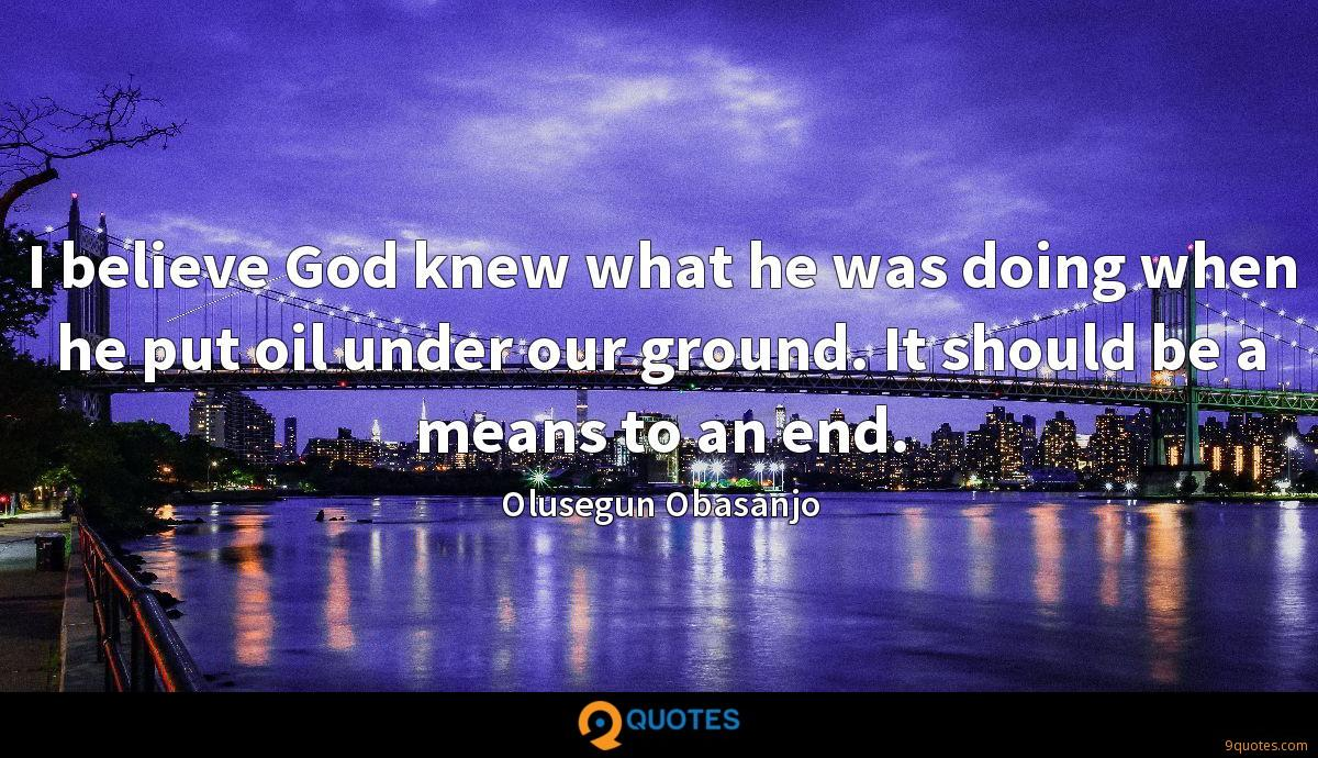 I believe God knew what he was doing when he put oil under our ground. It should be a means to an end.