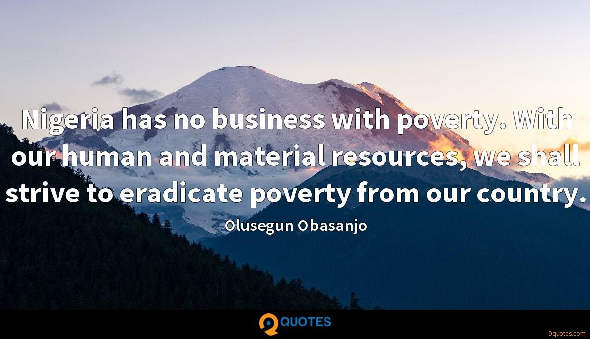 Nigeria has no business with poverty. With our human and material resources, we shall strive to eradicate poverty from our country.
