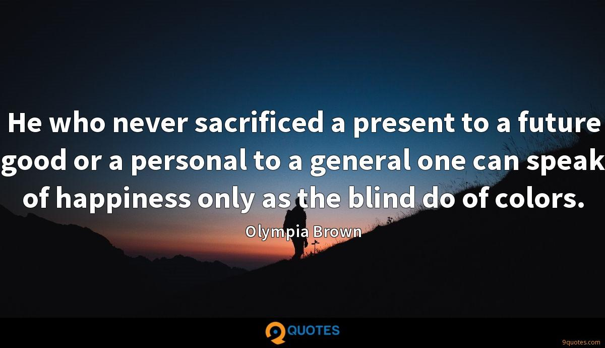 He who never sacrificed a present to a future good or a personal to a general one can speak of happiness only as the blind do of colors.