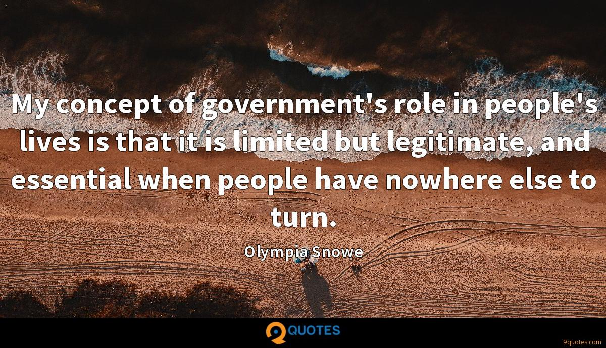 My concept of government's role in people's lives is that it is limited but legitimate, and essential when people have nowhere else to turn.