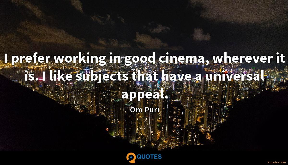 I prefer working in good cinema, wherever it is. I like subjects that have a universal appeal.