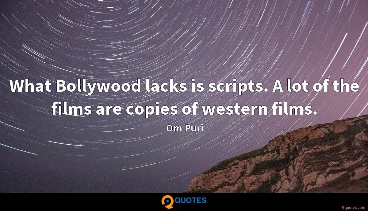 What Bollywood lacks is scripts. A lot of the films are copies of western films.