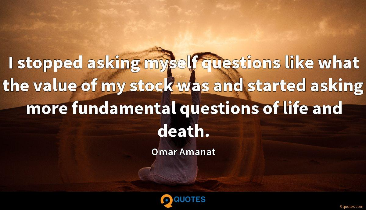 I stopped asking myself questions like what the value of my stock was and started asking more fundamental questions of life and death.