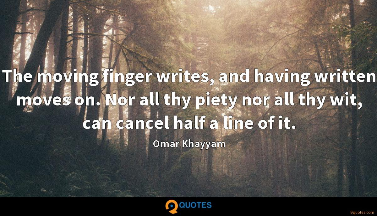 The moving finger writes, and having written moves on. Nor all thy piety nor all thy wit, can cancel half a line of it.