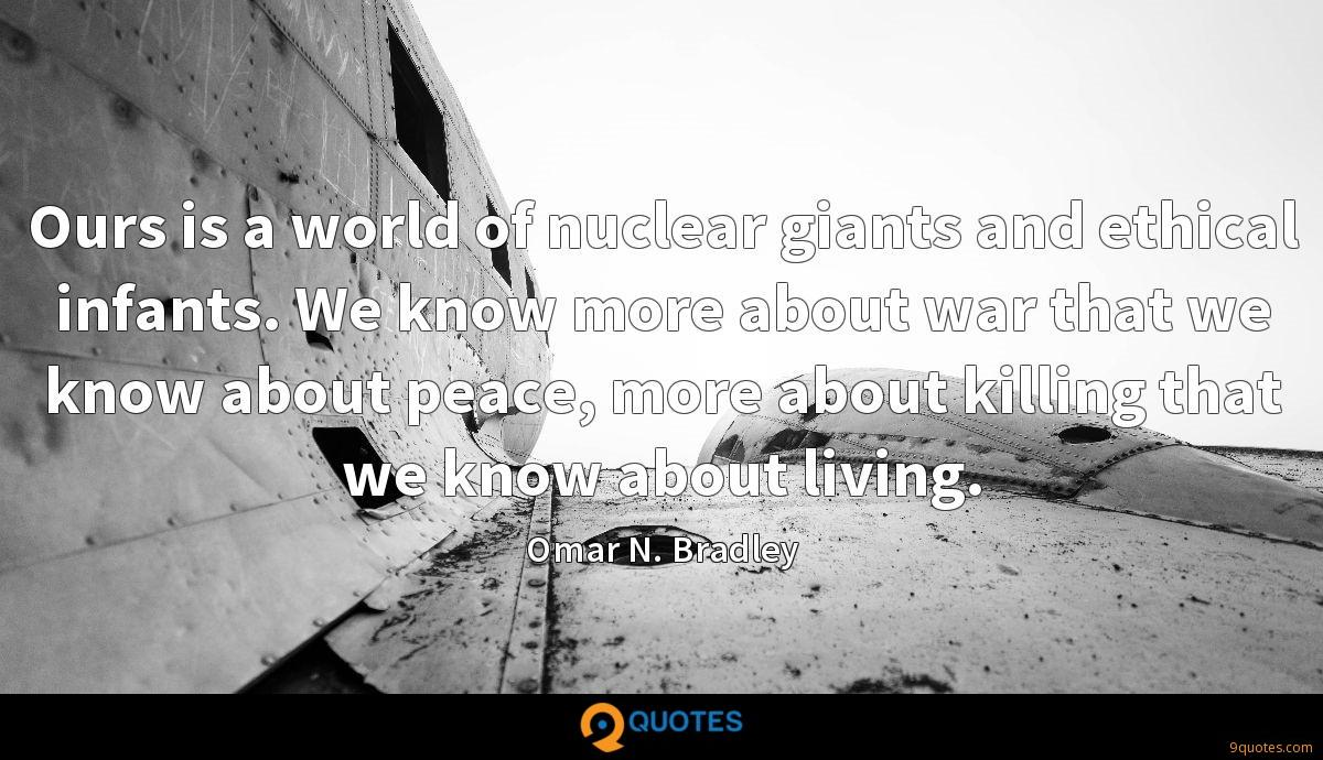 Ours is a world of nuclear giants and ethical infants. We know more about war that we know about peace, more about killing that we know about living.