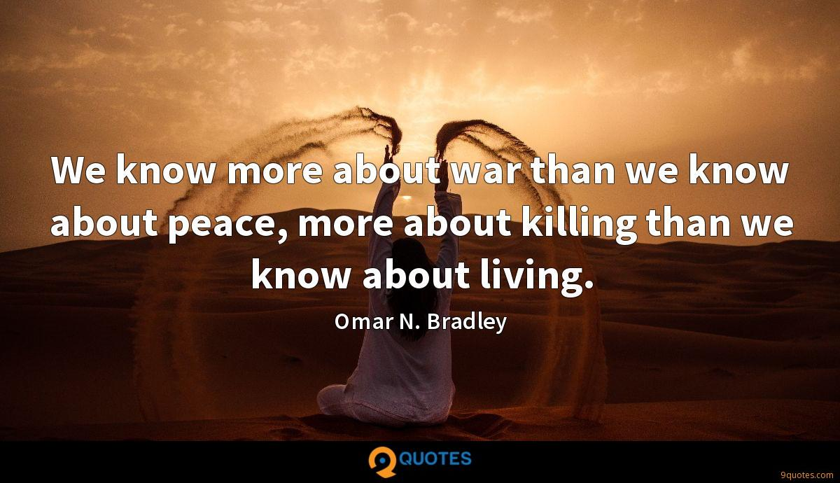We know more about war than we know about peace, more about killing than we know about living.