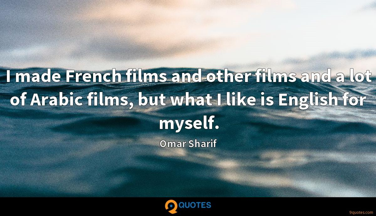 I made French films and other films and a lot of Arabic films, but what I like is English for myself.