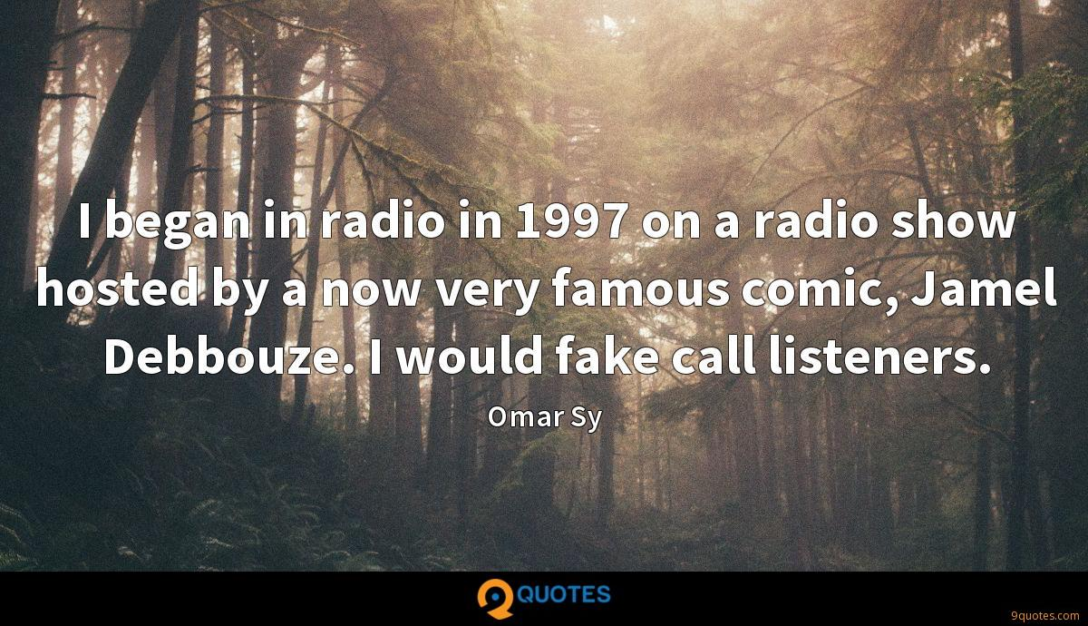 I began in radio in 1997 on a radio show hosted by a now very famous comic, Jamel Debbouze. I would fake call listeners.