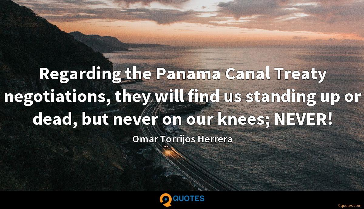 Regarding the Panama Canal Treaty negotiations, they will find us standing up or dead, but never on our knees; NEVER!