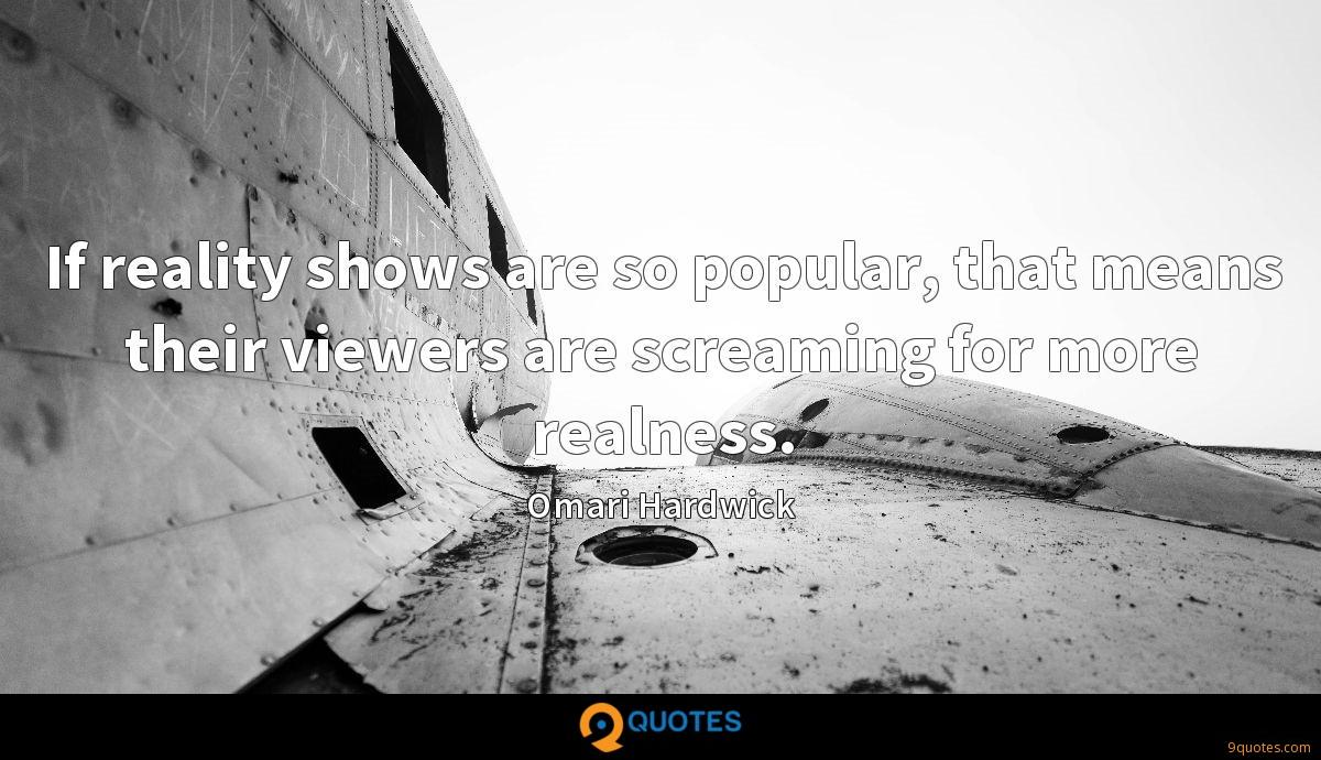 If reality shows are so popular, that means their viewers are screaming for more realness.