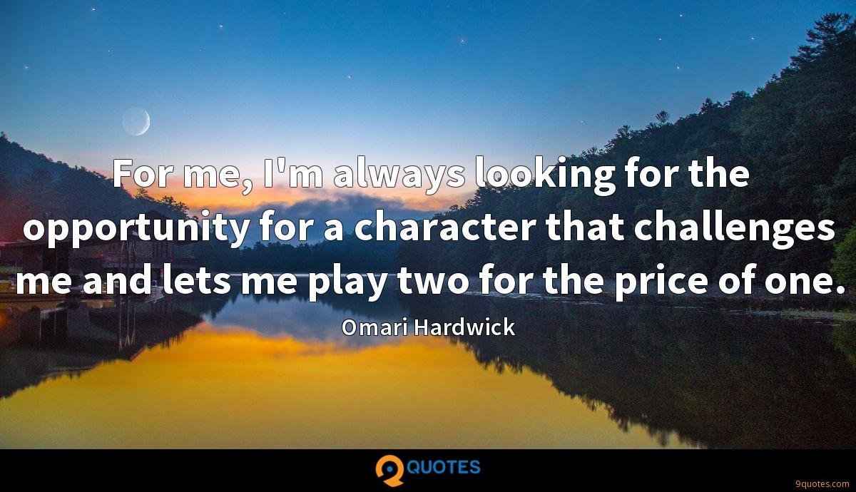 For me, I'm always looking for the opportunity for a character that challenges me and lets me play two for the price of one.
