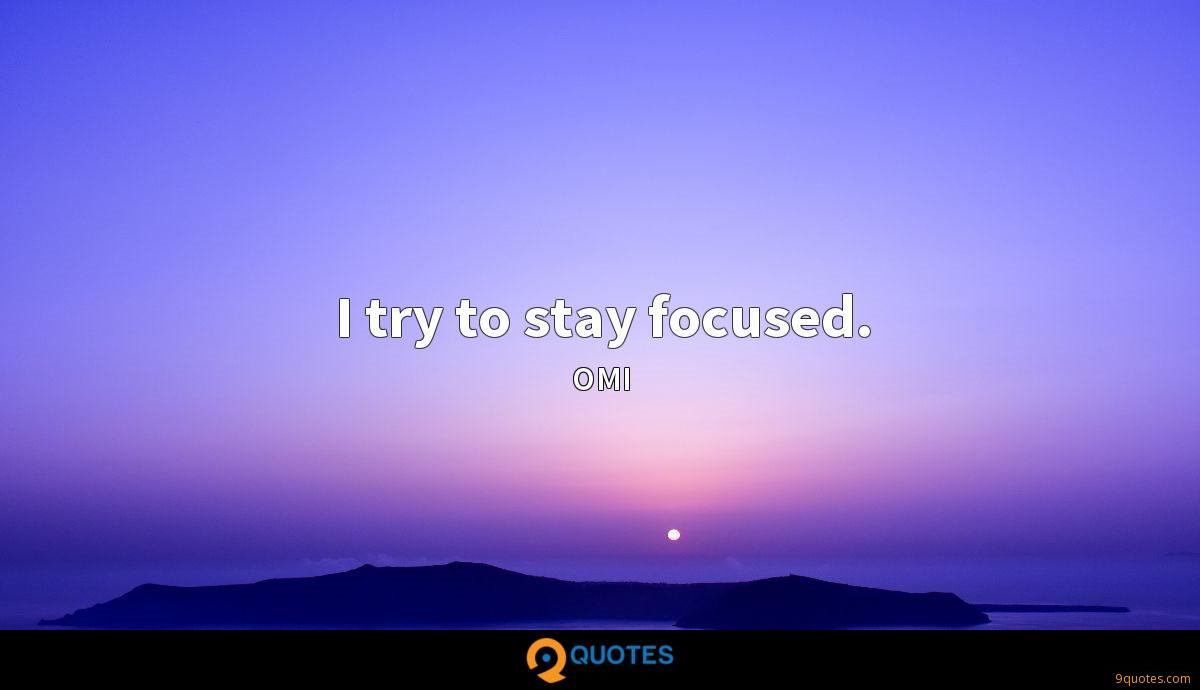 I try to stay focused.
