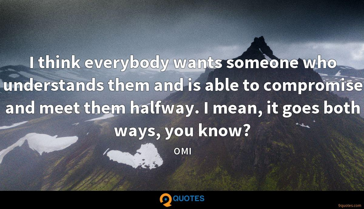 I think everybody wants someone who understands them and is able to compromise and meet them halfway. I mean, it goes both ways, you know?