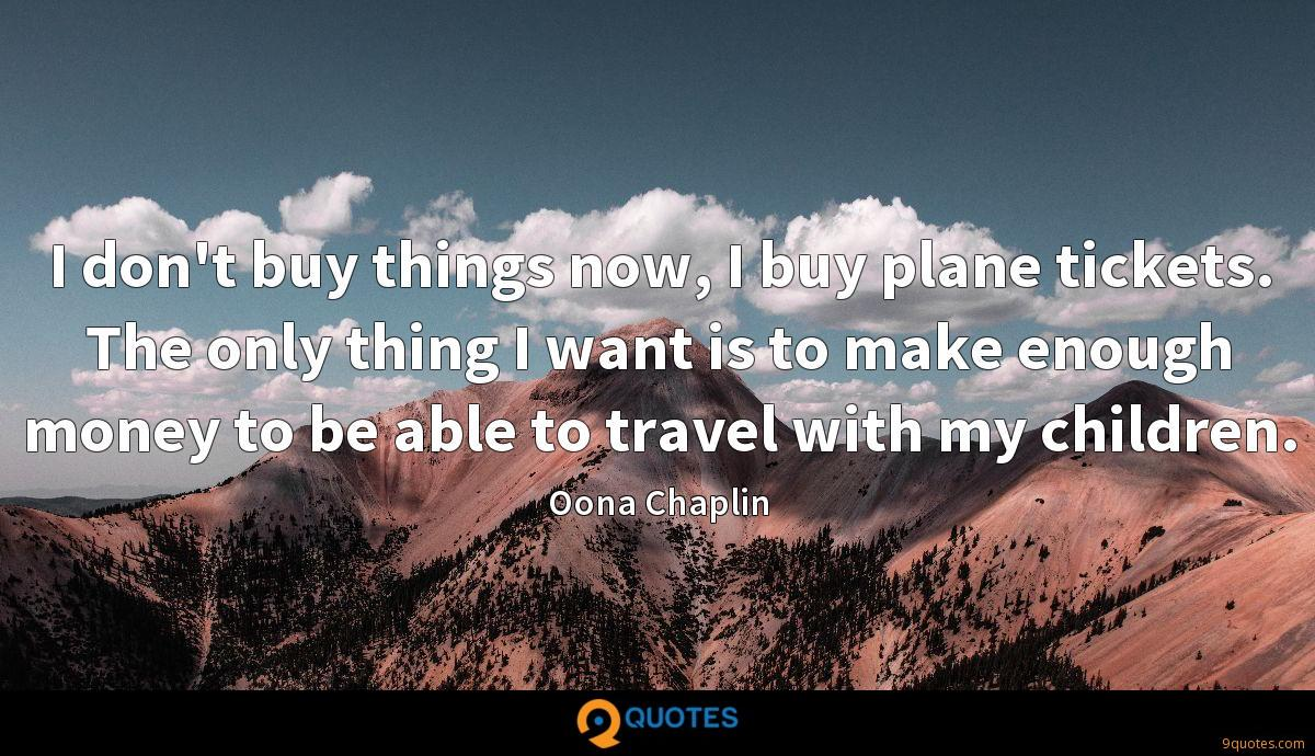 I don't buy things now, I buy plane tickets. The only thing I want is to make enough money to be able to travel with my children.