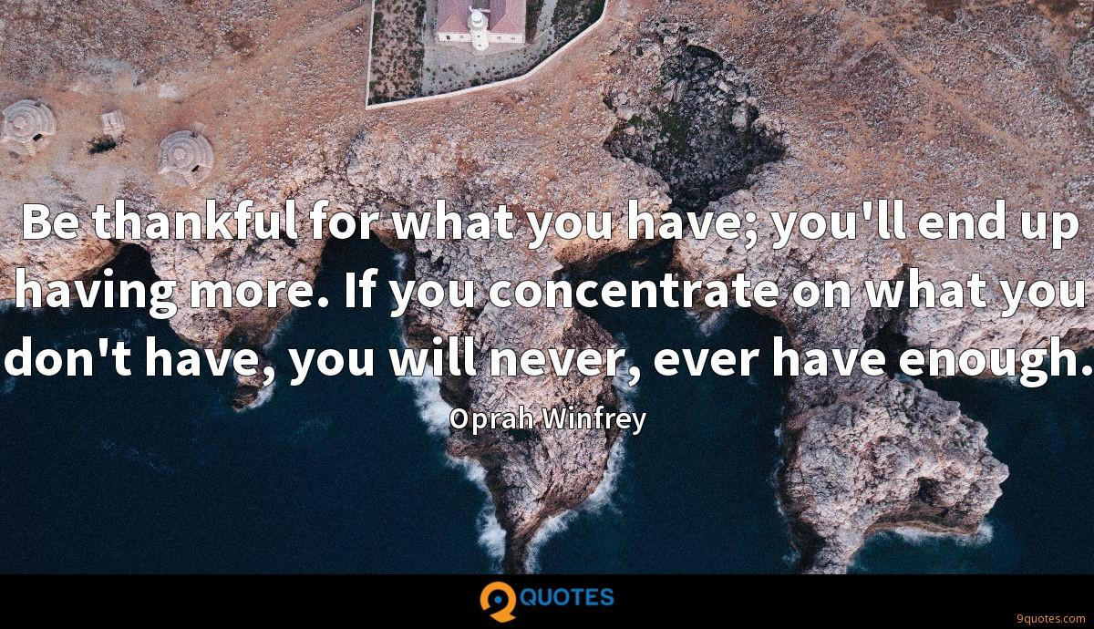 Be thankful for what you have; you'll end up having more. If you concentrate on what you don't have, you will never, ever have enough.