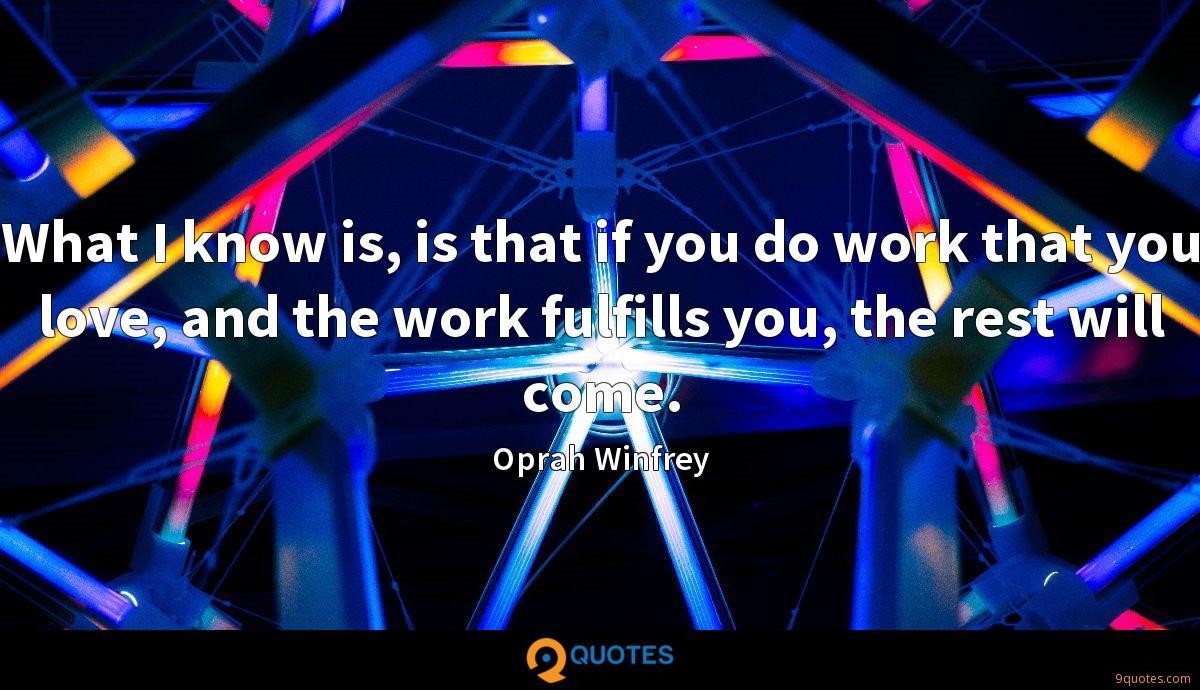 What I know is, is that if you do work that you love, and the work fulfills you, the rest will come.