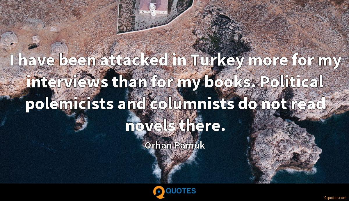 I have been attacked in Turkey more for my interviews than for my books. Political polemicists and columnists do not read novels there.