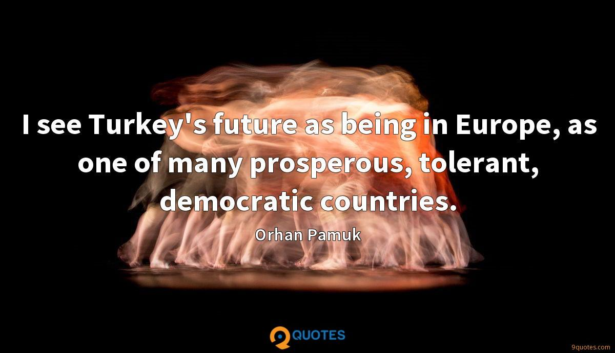 I see Turkey's future as being in Europe, as one of many prosperous, tolerant, democratic countries.