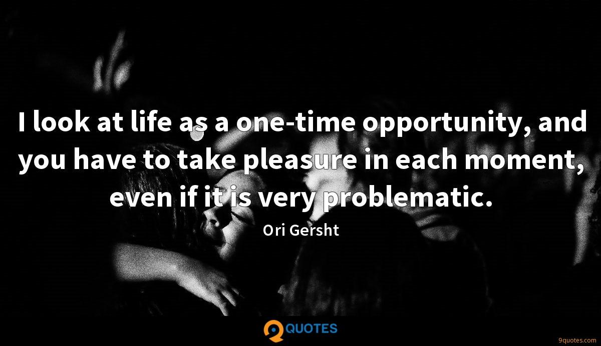 I look at life as a one-time opportunity, and you have to take pleasure in each moment, even if it is very problematic.