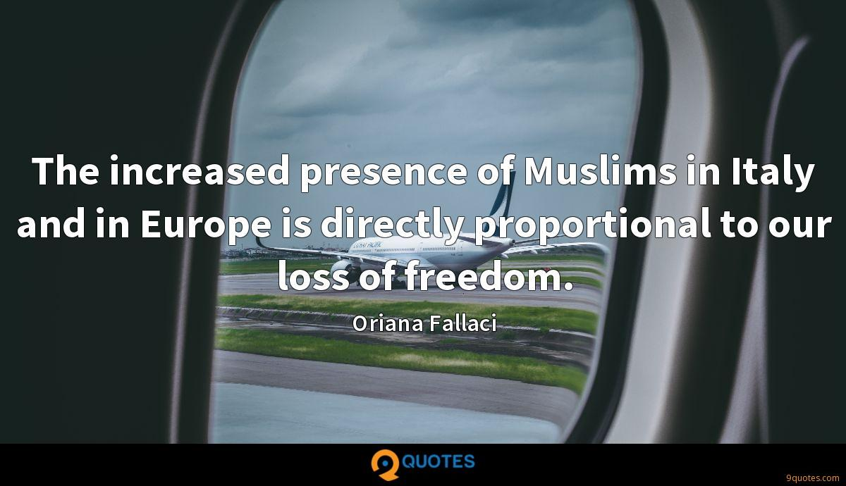 The increased presence of Muslims in Italy and in Europe is directly proportional to our loss of freedom.