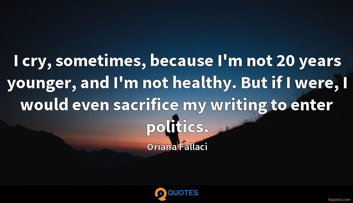 I cry, sometimes, because I'm not 20 years younger, and I'm not healthy. But if I were, I would even sacrifice my writing to enter politics.