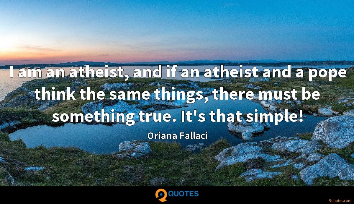 I am an atheist, and if an atheist and a pope think the same things, there must be something true. It's that simple!