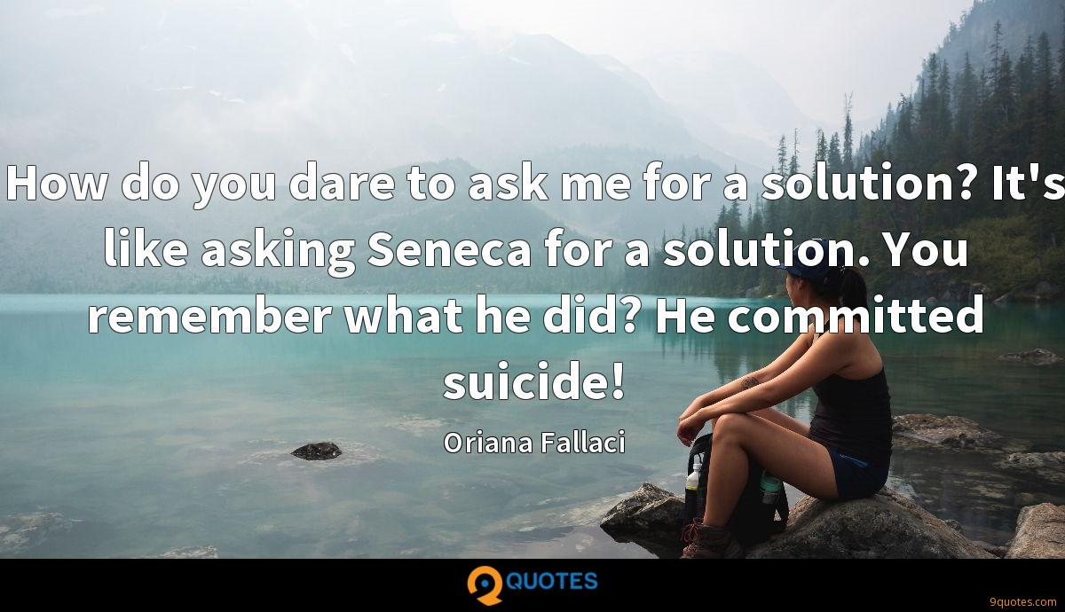 How do you dare to ask me for a solution? It's like asking Seneca for a solution. You remember what he did? He committed suicide!