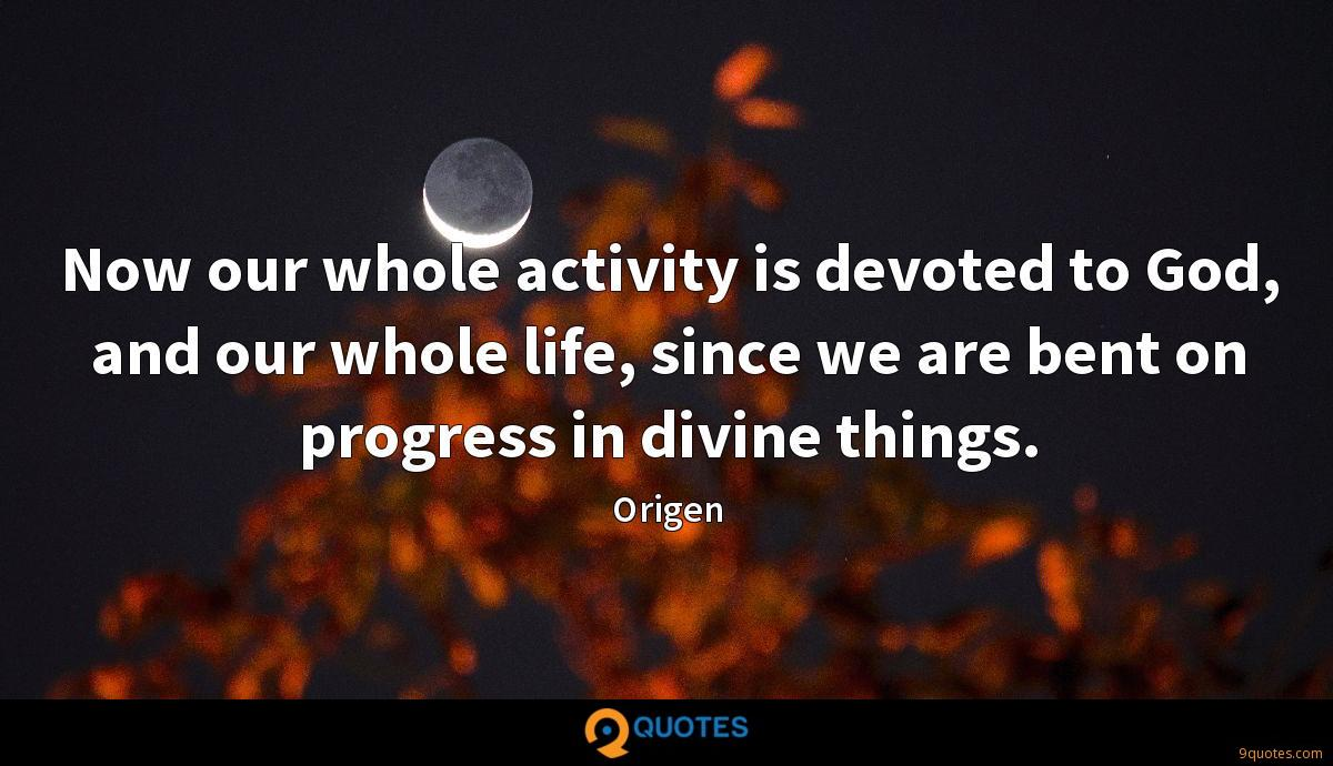 Now our whole activity is devoted to God, and our whole life, since we are bent on progress in divine things.