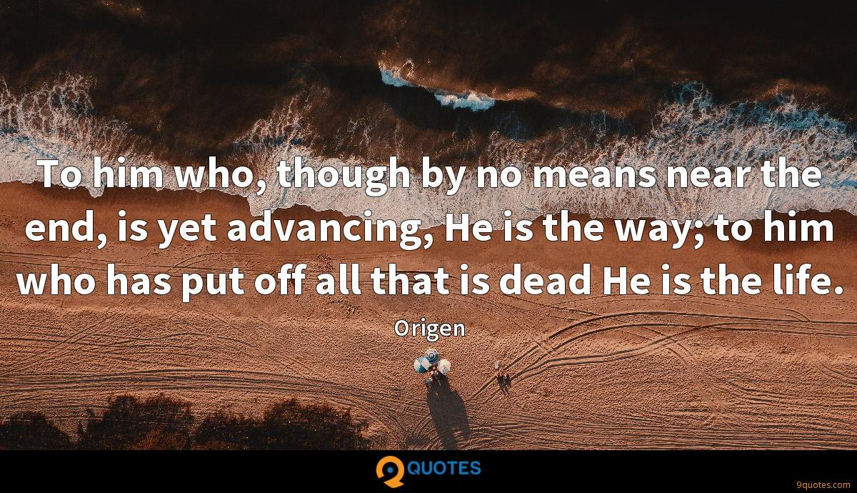 To him who, though by no means near the end, is yet advancing, He is the way; to him who has put off all that is dead He is the life.