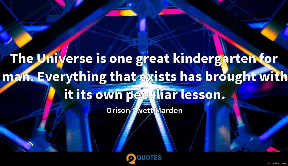 The Universe is one great kindergarten for man. Everything that exists has brought with it its own peculiar lesson.