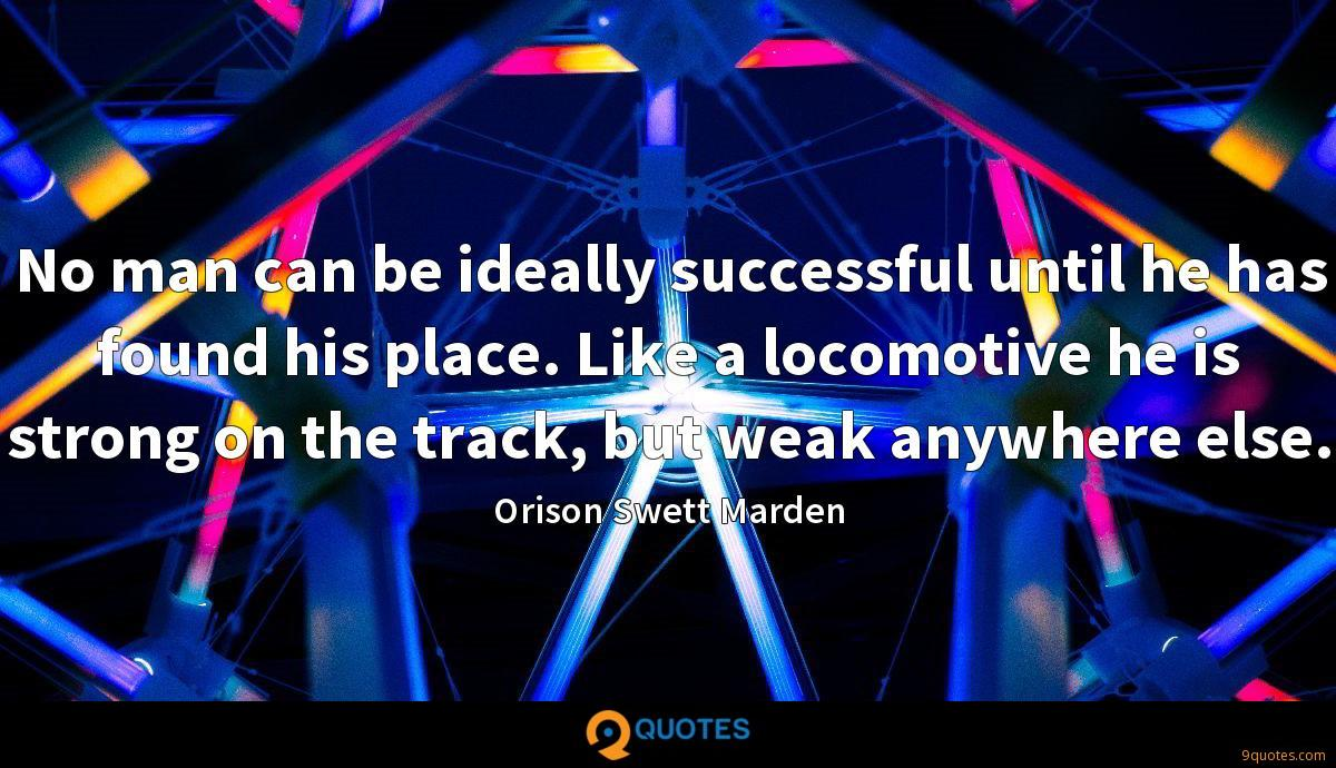 No man can be ideally successful until he has found his place. Like a locomotive he is strong on the track, but weak anywhere else.