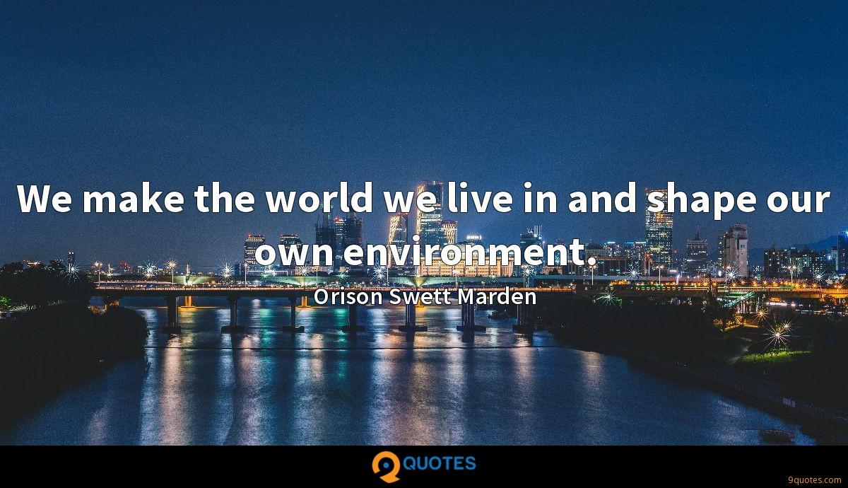 We make the world we live in and shape our own environment.