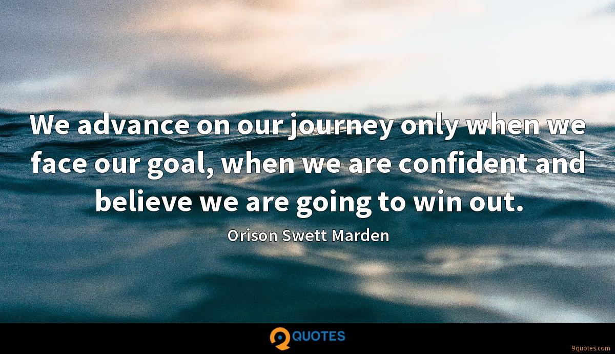 We advance on our journey only when we face our goal, when we are confident and believe we are going to win out.