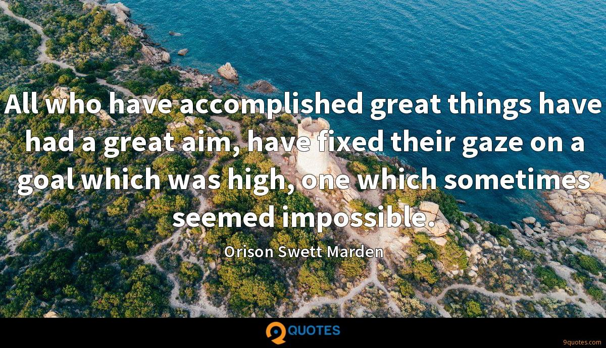 All who have accomplished great things have had a great aim, have fixed their gaze on a goal which was high, one which sometimes seemed impossible.
