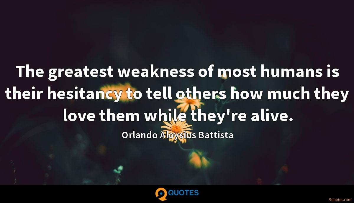 The greatest weakness of most humans is their hesitancy to tell others how much they love them while they're alive.