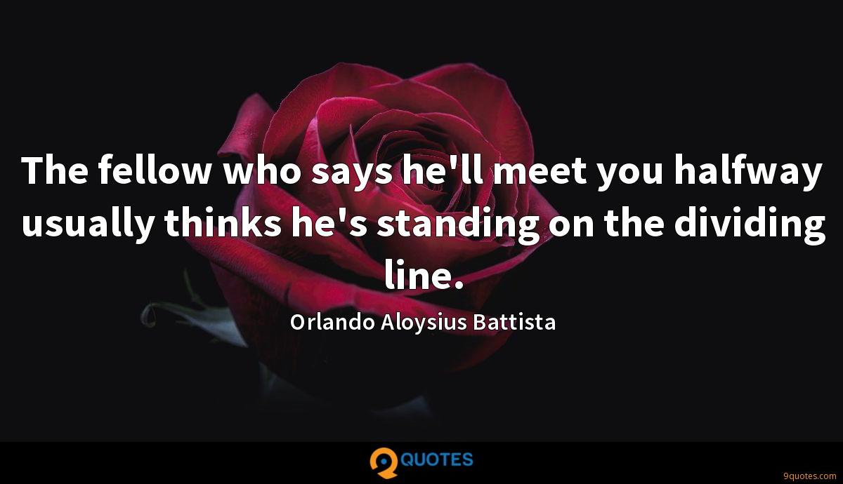 The fellow who says he'll meet you halfway usually thinks he's standing on the dividing line.