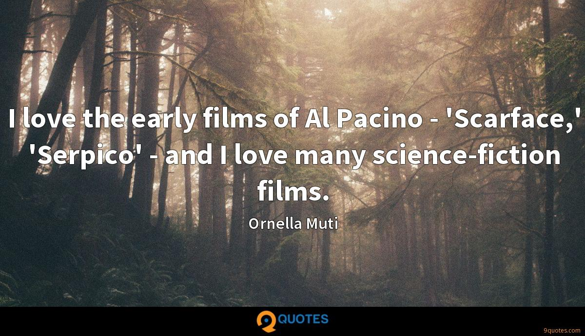 I love the early films of Al Pacino - 'Scarface,' 'Serpico' - and I love many science-fiction films.