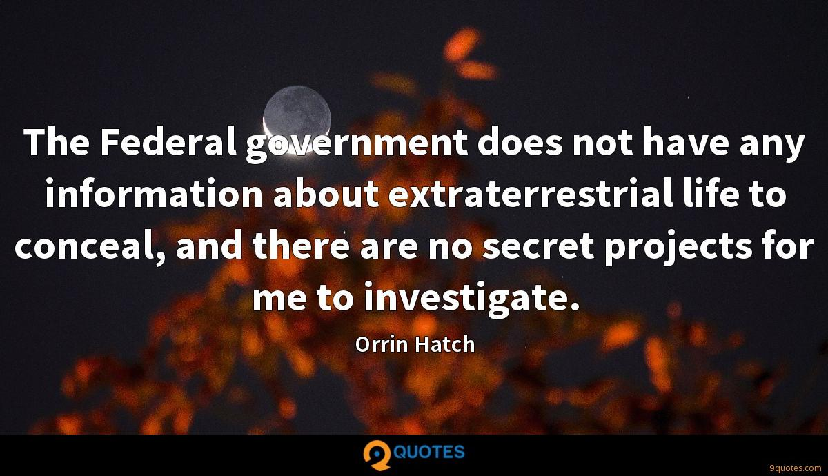 The Federal government does not have any information about extraterrestrial life to conceal, and there are no secret projects for me to investigate.